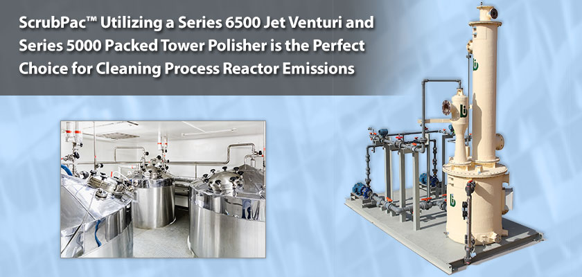 ScrubPac Utilizing a Series 6500 Jet Venturi and Series 5000 Packed Tower Polisher is the Perfect Choice for Cleaning Process Reactor Emissions